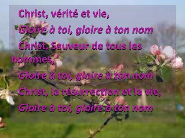 Christ, vérité et vie, Gloire à toi, gloire à ton nom Christ, Sauveur de tous les hommes, Gloire à toi, gloire à ton nom C...