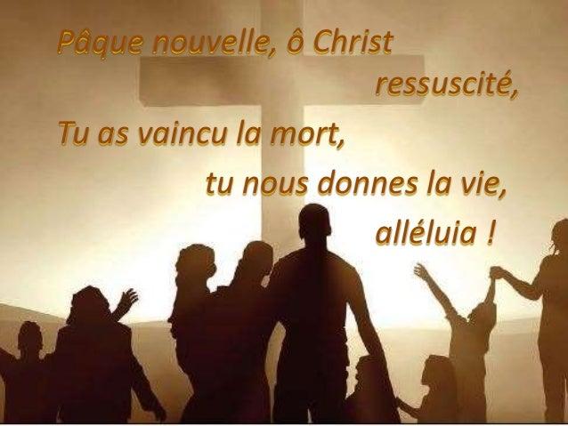 Pâque nouvelle, ô Christ ressuscité, Tu as vaincu la mort, tu nous donnes la vie, alléluia !