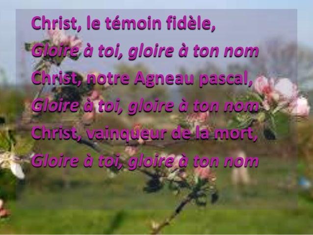 Christ, le témoin fidèle, Gloire à toi, gloire à ton nom Christ, notre Agneau pascal, Gloire à toi, gloire à ton nom Chris...
