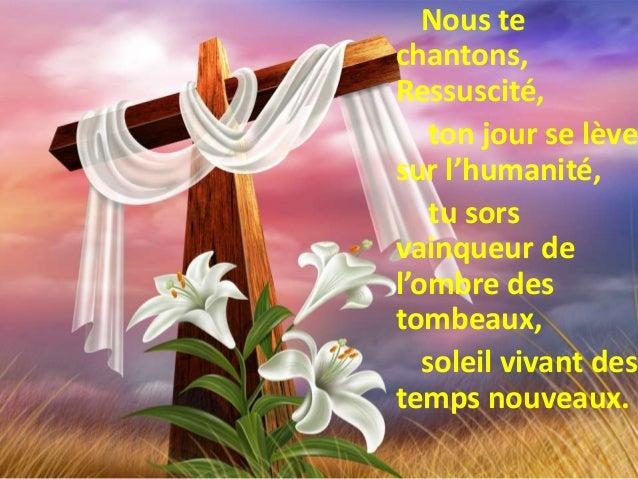 Nous te chantons, Ressuscité, ton jour se lève sur l'humanité, tu sors vainqueur de l'ombre des tombeaux, soleil vivant de...