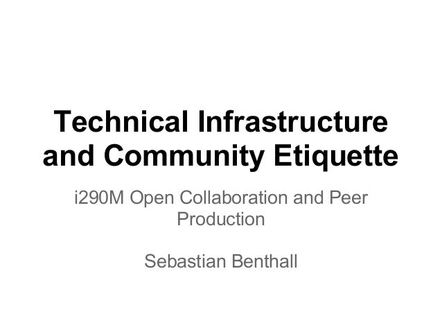 Technical Infrastructure and Community Etiquette i290M Open Collaboration and Peer Production Sebastian Benthall