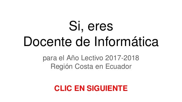 Si, eres Docente de Informática para el Año Lectivo 2017-2018 Región Costa en Ecuador CLIC EN SIGUIENTE