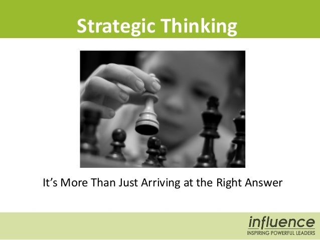 Strategic Thinking It's More Than Just Arriving at the Right Answer