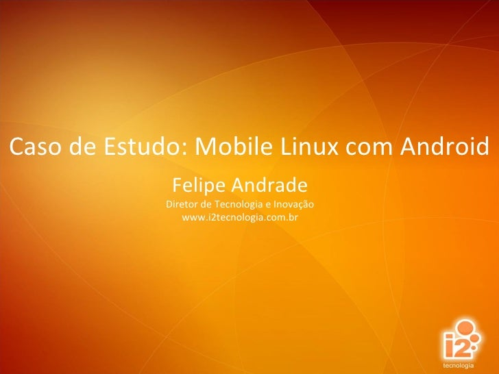 Felipe Andrade Diretor de Tecnologia e Inovação www.i2tecnologia.com.br Caso de Estudo: Mobile Linux com Android