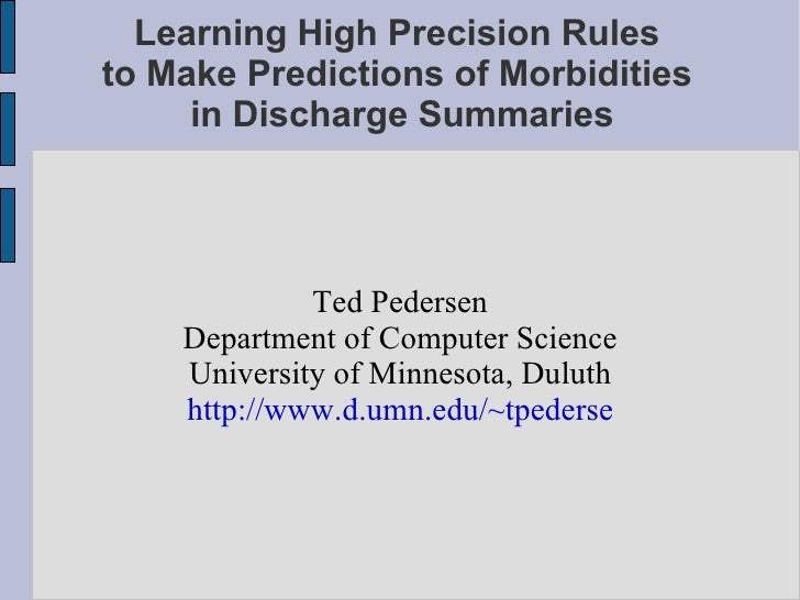 Learning High Precision Rules  to Make Predictions of Morbidities  in Discharge Summaries <ul><ul><li>Ted Pedersen </li></...