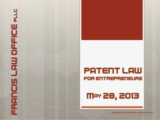 PATENT LAWFOR ENTREPRENEURSMay 28, 2013FRANCISLAWOFFICEPLLCCOPYRIGHT 2013 FRANCIS LAW OFFICE PLLC