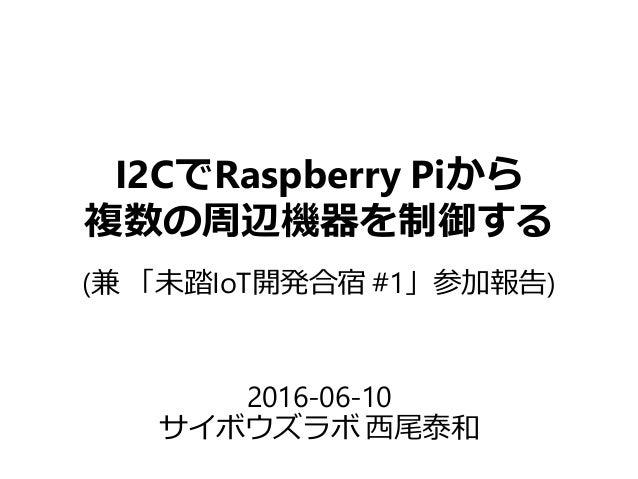 I2CでRaspberry Piから 複数の周辺機器を制御する 2016-06-10 サイボウズラボ 西尾泰和 (兼 「未踏IoT開発合宿 #1」参加報告)