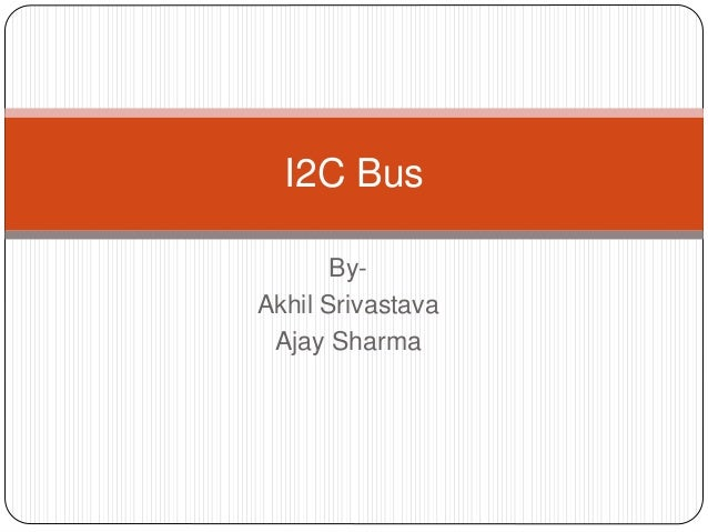 By- Akhil Srivastava Ajay Sharma I2C Bus