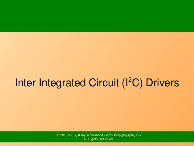 © 2010-17 SysPlay Workshops <workshop@sysplay.in> All Rights Reserved. Inter Integrated Circuit (I2 C) Drivers