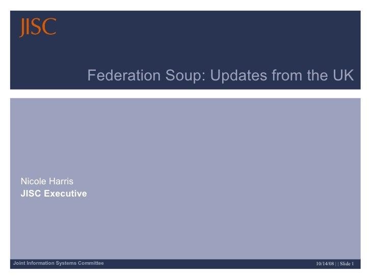 Federation Soup: Updates from the UK Nicole Harris JISC Executive