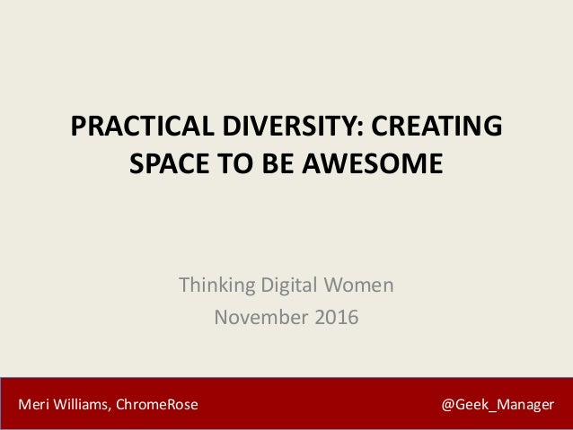 Meri Williams, ChromeRose @Geek_Manager PRACTICAL DIVERSITY: CREATING SPACE TO BE AWESOME Thinking Digital Women November ...
