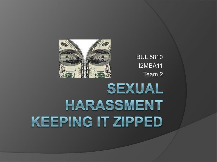 SEXUAL HARASSMENTKEEPING IT ZIPPED<br />BUL 5810 <br />I2MBA11<br />Team 2<br />