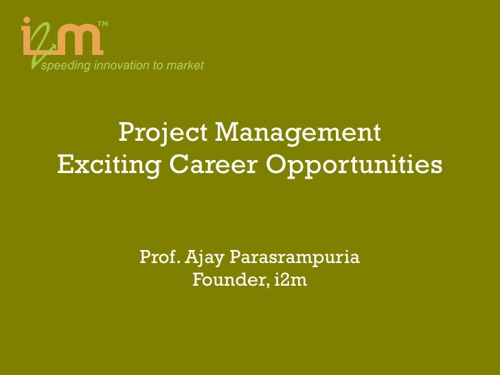 Project Management Exciting Career Opportunities Prof. Ajay Parasrampuria Founder, i2m