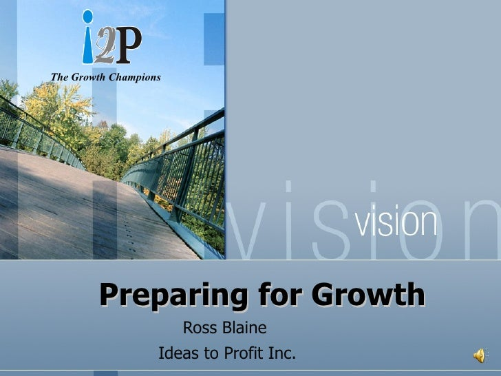 Preparing for Growth Ross Blaine    Ideas to Profit Inc. The Growth Champions