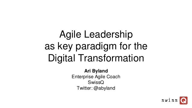 Agile Leadership as key paradigm for the Digital Transformation Ari Byland Enterprise Agile Coach SwissQ Twitter: @abyland