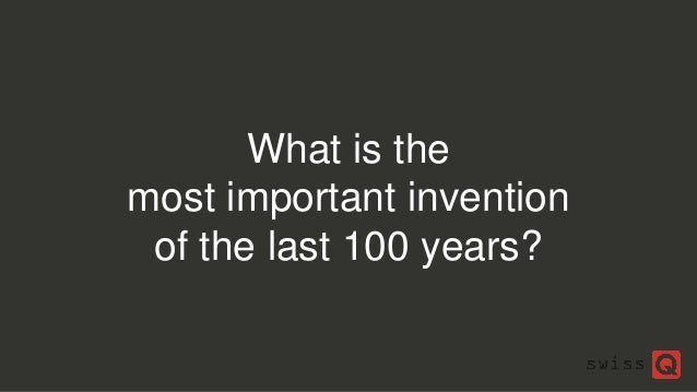 What is the most important invention of the last 100 years?