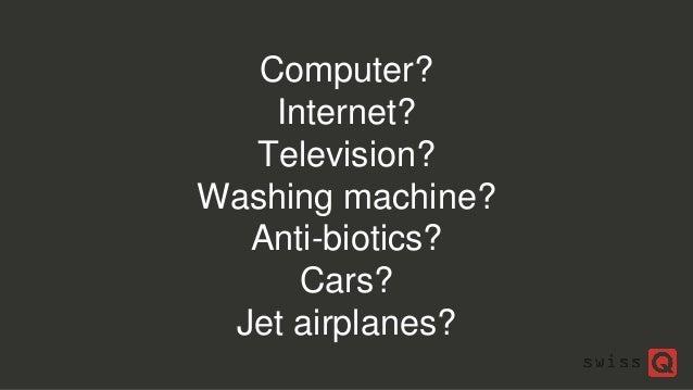 Computer? Internet? Television? Washing machine? Anti-biotics? Cars? Jet airplanes?