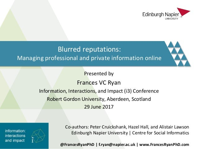 Blurred reputations: Managing professional and private information online Presented by Frances VC Ryan Information, Intera...