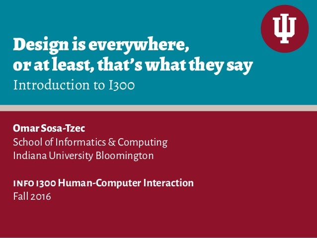 Designiseverywhere, oratleast,that'swhattheysay Introduction to I300 OmarSosa-Tzec School of Informatics & Computing India...