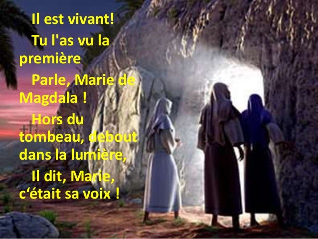 Il est vivant! Tu l'as vu la première Parle, Marie de Magdala ! Hors du tombeau, debout dans la lumière, Il dit, Marie, c'...