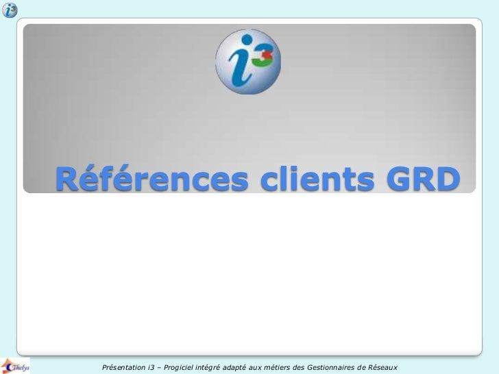 Références clients GRD  Présentation i3 – Progiciel intégré adapté aux métiers des Gestionnaires de Réseaux