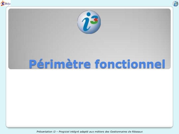 Périmètre fonctionnel Présentation i3 – Progiciel intégré adapté aux métiers des Gestionnaires de Réseaux