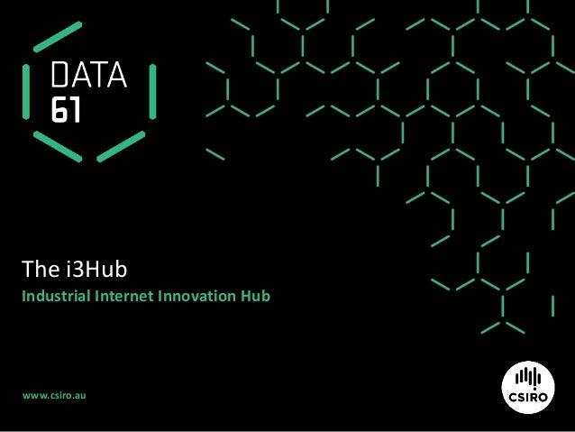 www.csiro.au The i3Hub Industrial Internet Innovation Hub