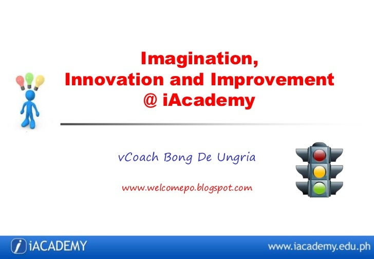 Imagination,Innovation and Improvement        @ iAcademy     vCoach Bong De Ungria     www.welcomepo.blogspot.com