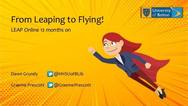 LEAP Online 12 months on From Leaping to Flying! Dawn Grundy @HHSUofBLib Graeme Prescott @GraemePrescott