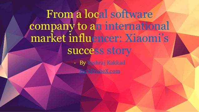From a local software  company to an international  market influencer: Xiaomi's  success story  - By Yashraj Kakkad  TechP...