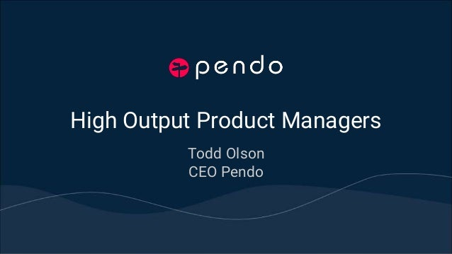 High Output Product Managers Todd Olson CEO Pendo