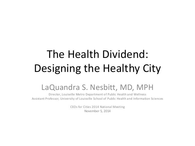 The Health Dividend:  Designing the Healthy City  LaQuandra S. Nesbitt, MD, MPH  Director, Louisville Metro Department of ...