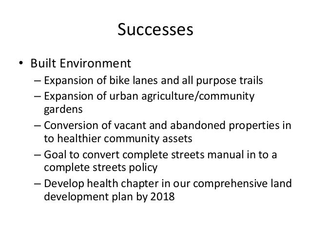 Successes  • Built Environment  – Expansion of bike lanes and all purpose trails  – Expansion of urban agriculture/communi...