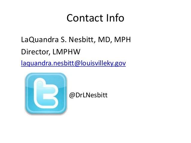 Contact Info  LaQuandra S. Nesbitt, MD, MPH  Director, LMPHW  laquandra.nesbitt@louisvilleky.gov  @DrLNesbitt