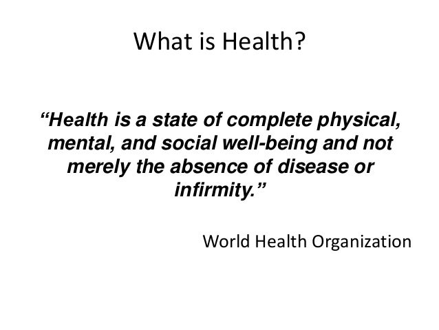 """What is Health?  """"Health is a state of complete physical,  mental, and social well-being and not  merely the absence of di..."""