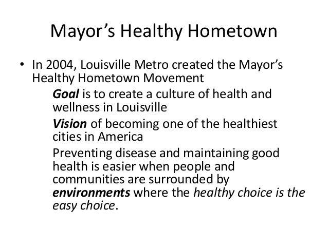 Mayor's Healthy Hometown  • In 2004, Louisville Metro created the Mayor's  Healthy Hometown Movement  Goal is to create a ...