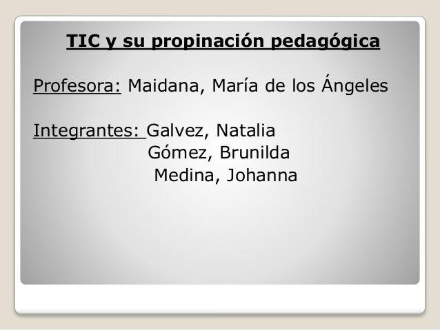 TIC y su propinación pedagógica Profesora: Maidana, María de los Ángeles Integrantes: Galvez, Natalia Gómez, Brunilda Medi...