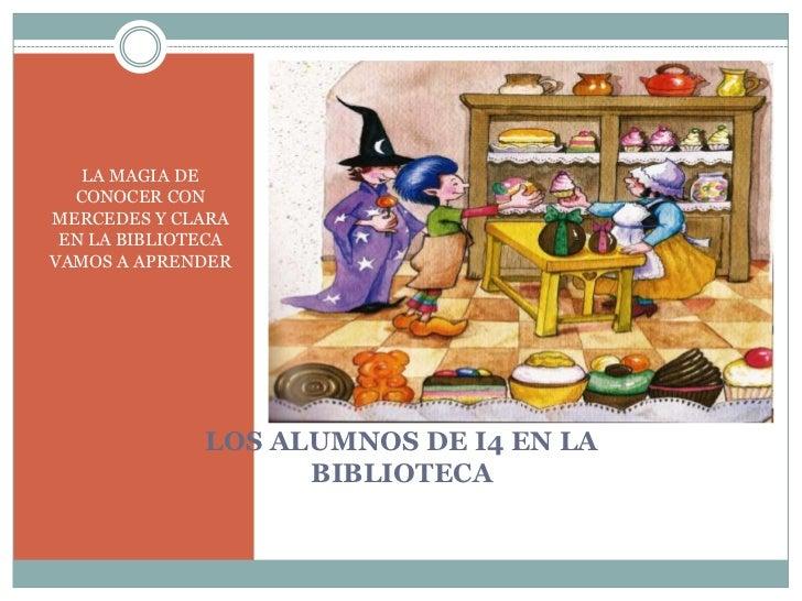 LA MAGIA DE  CONOCER CONMERCEDES Y CLARA EN LA BIBLIOTECAVAMOS A APRENDER              LOS ALUMNOS DE I4 EN LA            ...