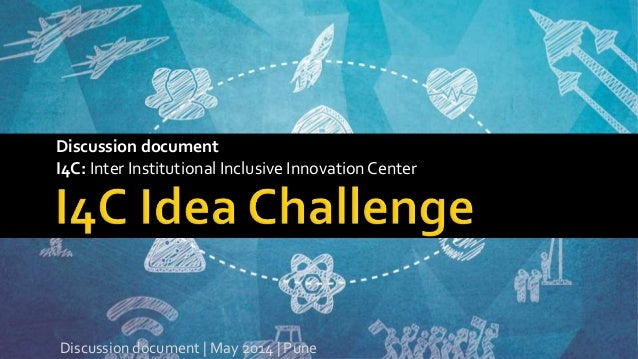 Discussion document I4C: Inter Institutional Inclusive InnovationCenter Discussion document | May 2014 | Pune