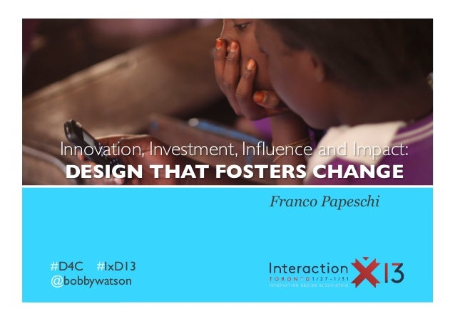 Innovation, Investment, Influence and Impact: 	  DESIGN THAT FOSTERS CHANGE	                             Franco Papeschi#D4...