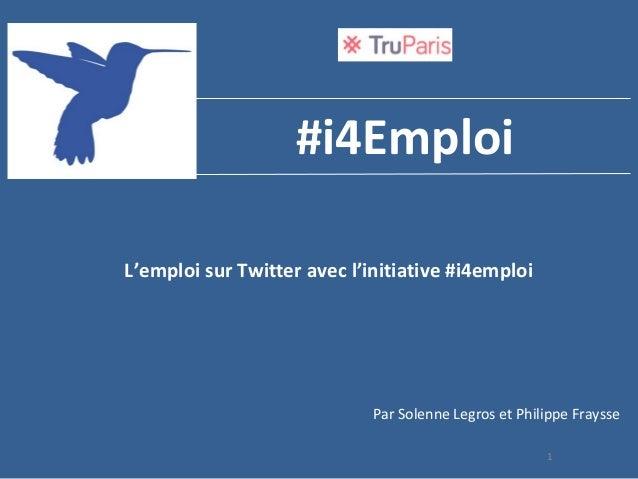 1 #i4Emploi L'emploi sur Twitter avec l'initiative #i4emploi Par Solenne Legros et Philippe Fraysse