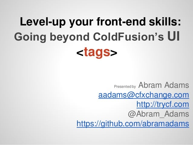 Level-up your front-end skills: Going beyond ColdFusion's UI <tags> Presented by Abram Adams aadams@cfxchange.com http://t...