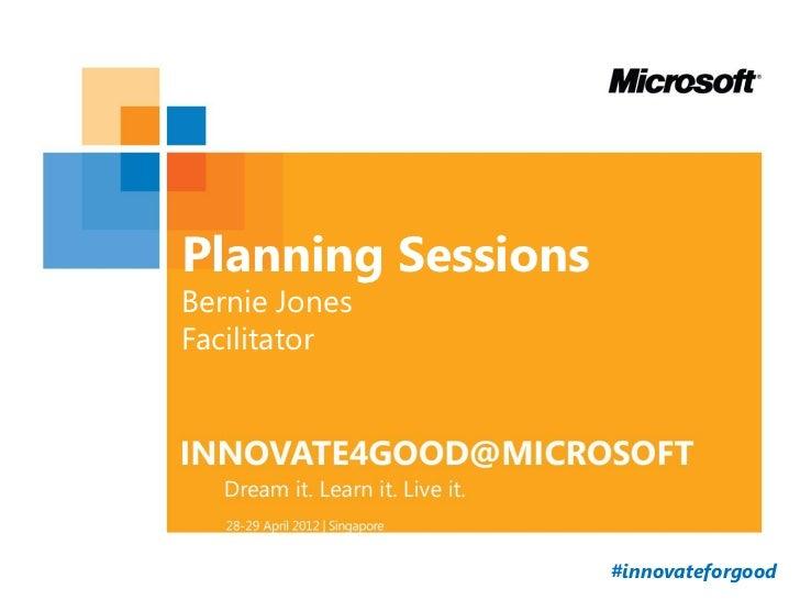 Planning SessionsBernie JonesFacilitator                    #innovateforgood