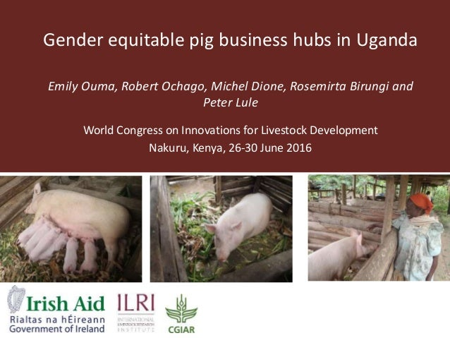 Gender equitable pig business hubs in Uganda Emily Ouma, Robert Ochago, Michel Dione, Rosemirta Birungi and Peter Lule Wor...