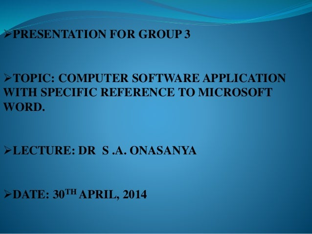 PRESENTATION FOR GROUP 3 TOPIC: COMPUTER SOFTWARE APPLICATION WITH SPECIFIC REFERENCE TO MICROSOFT WORD. LECTURE: DR S ...