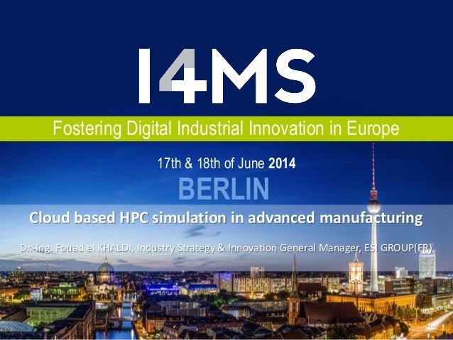 Fostering Digital Industrial Innovation in Europe BERLIN 17th & 18th of June 2014 Cloud based HPC simulation in advanced m...
