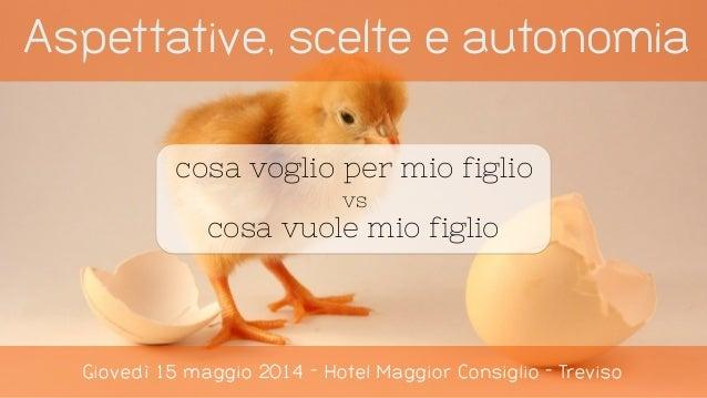 Aspettative, scelte e autonomia Giovedì 15 maggio 2014 - Hotel Maggior Consiglio - Treviso cosa voglio per mio figlio vs c...