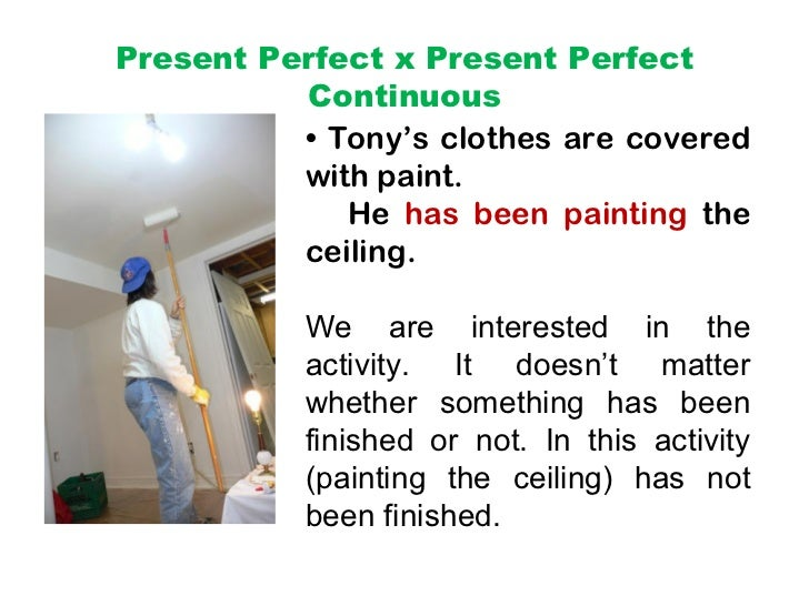 Present Perfect x Present Perfect          Continuous          • Tony's clothes are covered          with paint.          ...
