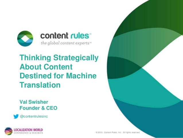 Thinking Strategically About Content Destined for Machine Translation Val Swisher Founder & CEO @contentrulesinc  © 2013. ...