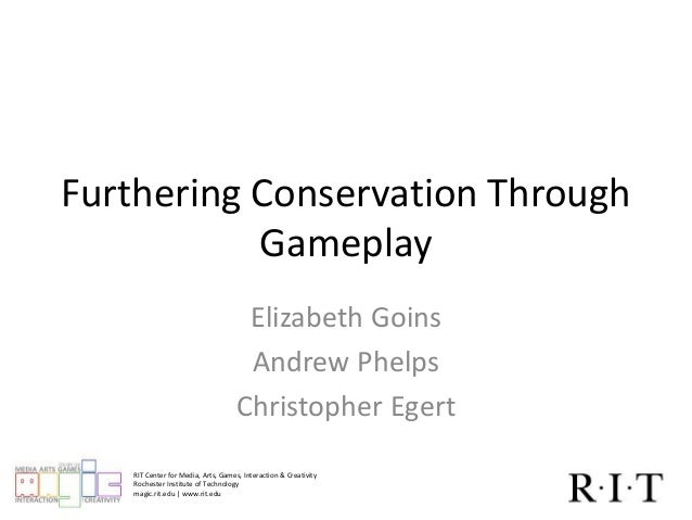 Furthering Conservation Through  Gameplay  Elizabeth Goins  Andrew Phelps  Christopher Egert  RIT Center for Media, Arts, ...